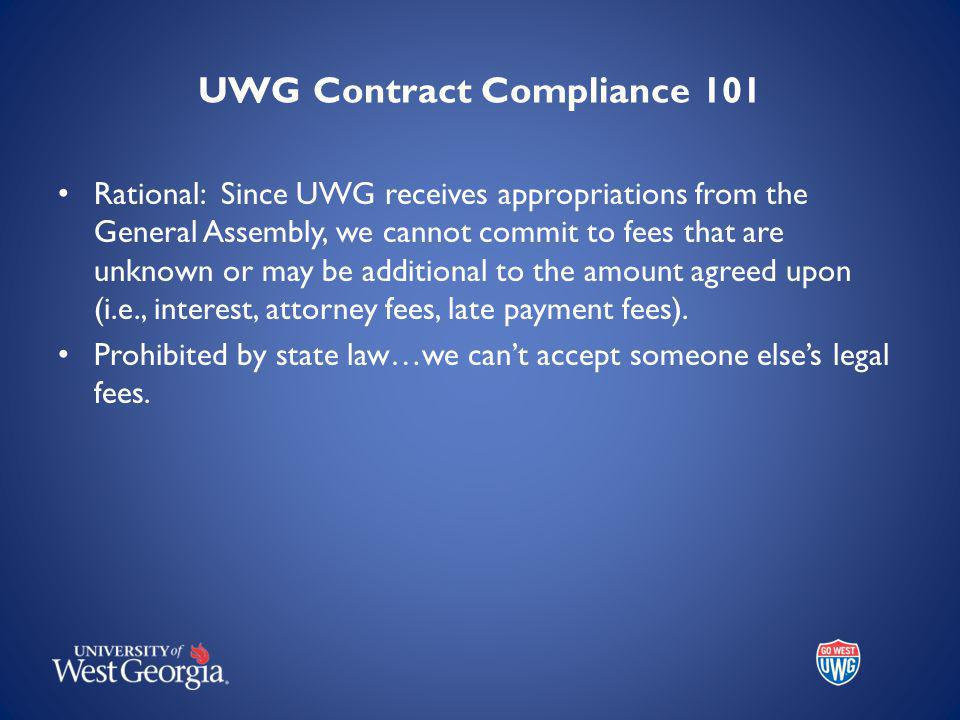 UWG Contract Compliance 101 Rational: Since UWG receives appropriations from the General Assembly, we cannot commit to fees that are unknown or may be additional to the amount agreed upon (i.e., interest, attorney fees, late payment fees).