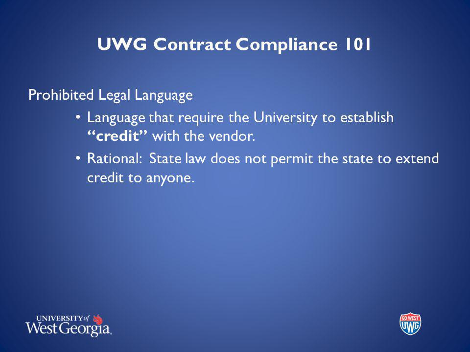 UWG Contract Compliance 101 Prohibited Legal Language Language that require the University to establish credit with the vendor.