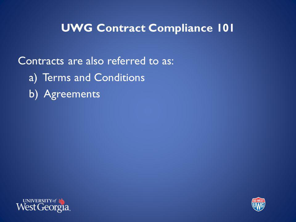 UWG Contract Compliance 101 Contracts are also referred to as: a) Terms and Conditions b) Agreements