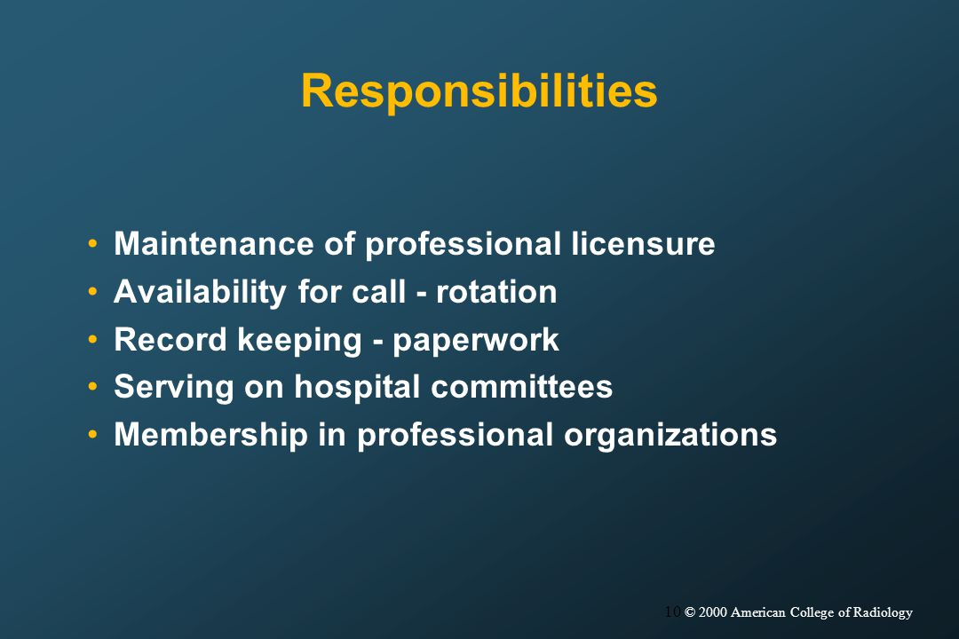 10 © 2000 American College of Radiology Responsibilities Maintenance of professional licensure Availability for call - rotation Record keeping - paperwork Serving on hospital committees Membership in professional organizations