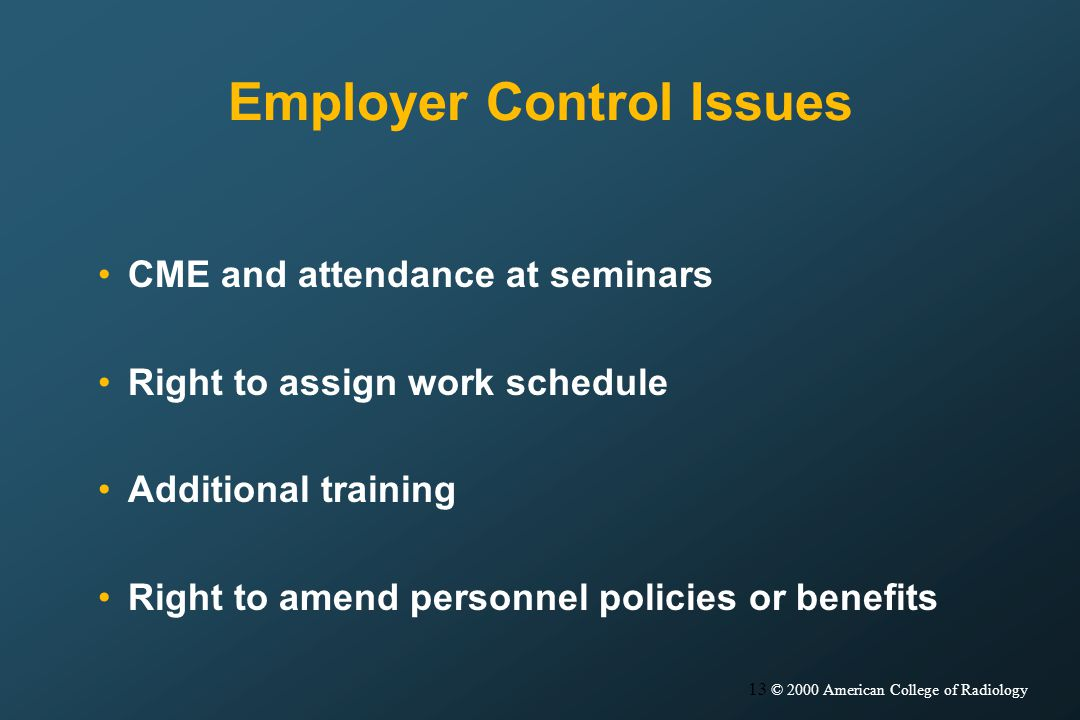 13 © 2000 American College of Radiology Employer Control Issues CME and attendance at seminars Right to assign work schedule Additional training Right to amend personnel policies or benefits
