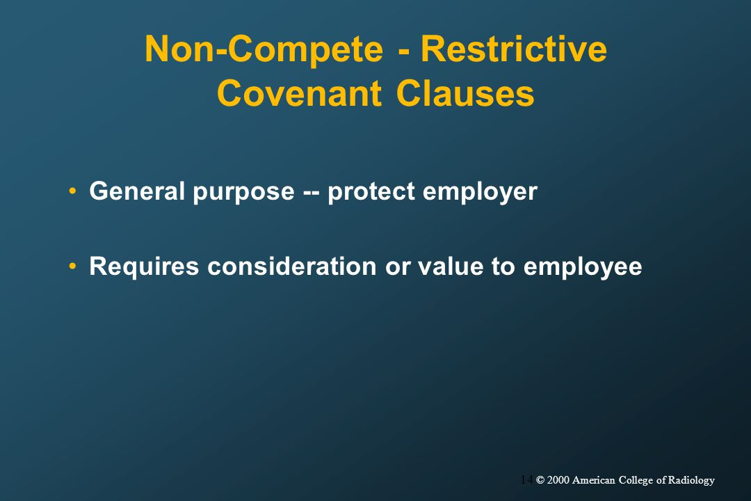 14 © 2000 American College of Radiology Non-Compete - Restrictive Covenant Clauses General purpose -- protect employer Requires consideration or value to employee