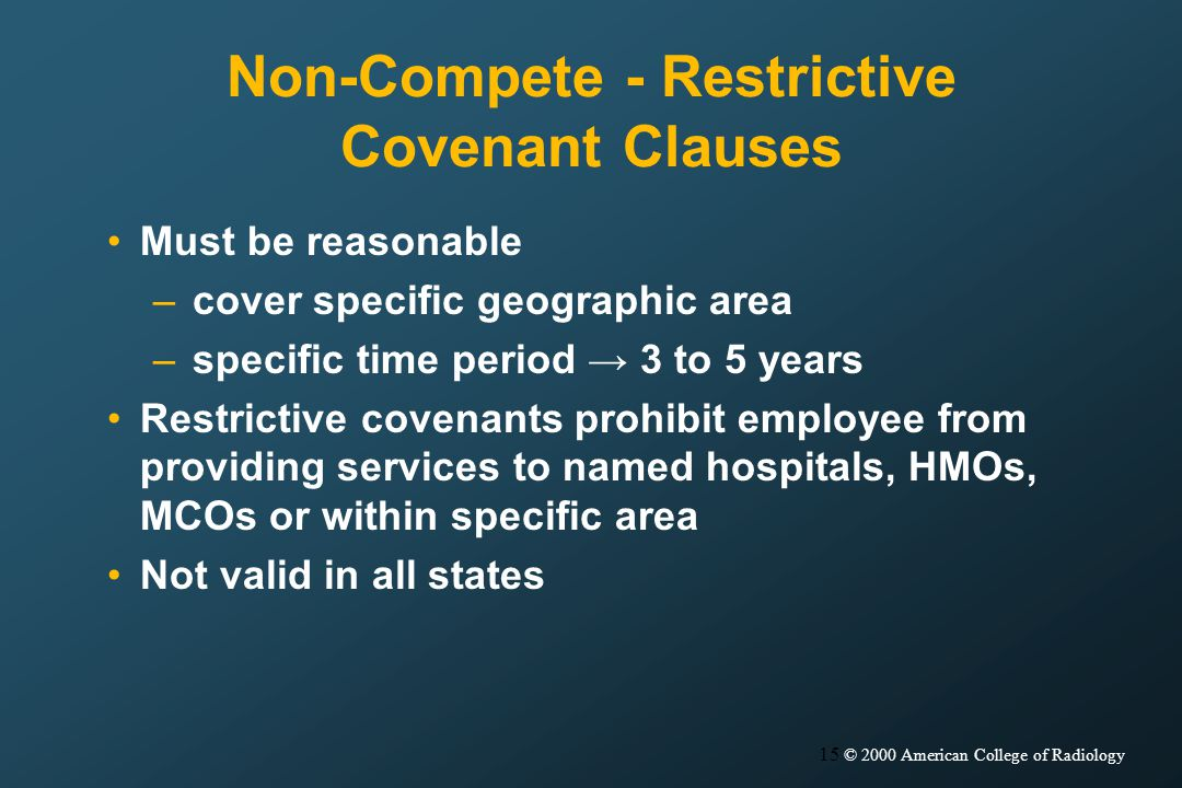 15 © 2000 American College of Radiology Non-Compete - Restrictive Covenant Clauses Must be reasonable –cover specific geographic area –specific time period 3 to 5 years Restrictive covenants prohibit employee from providing services to named hospitals, HMOs, MCOs or within specific area Not valid in all states