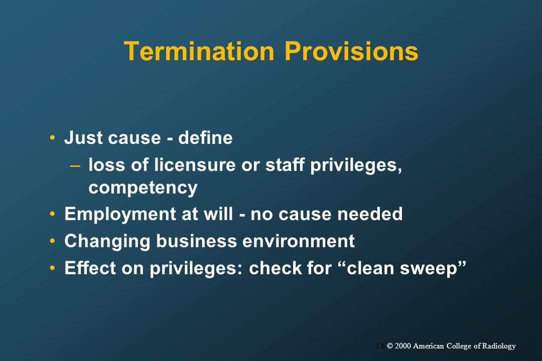 18 © 2000 American College of Radiology Termination Provisions Just cause - define –loss of licensure or staff privileges, competency Employment at will - no cause needed Changing business environment Effect on privileges: check for clean sweep