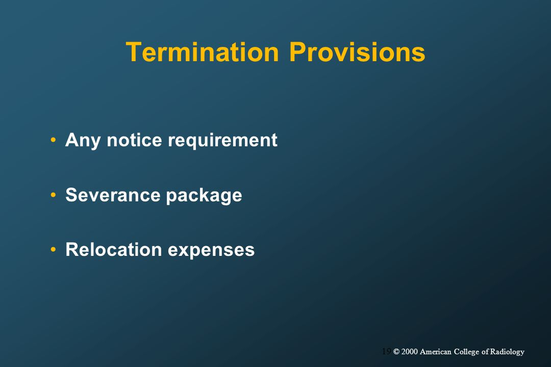 19 © 2000 American College of Radiology Termination Provisions Any notice requirement Severance package Relocation expenses