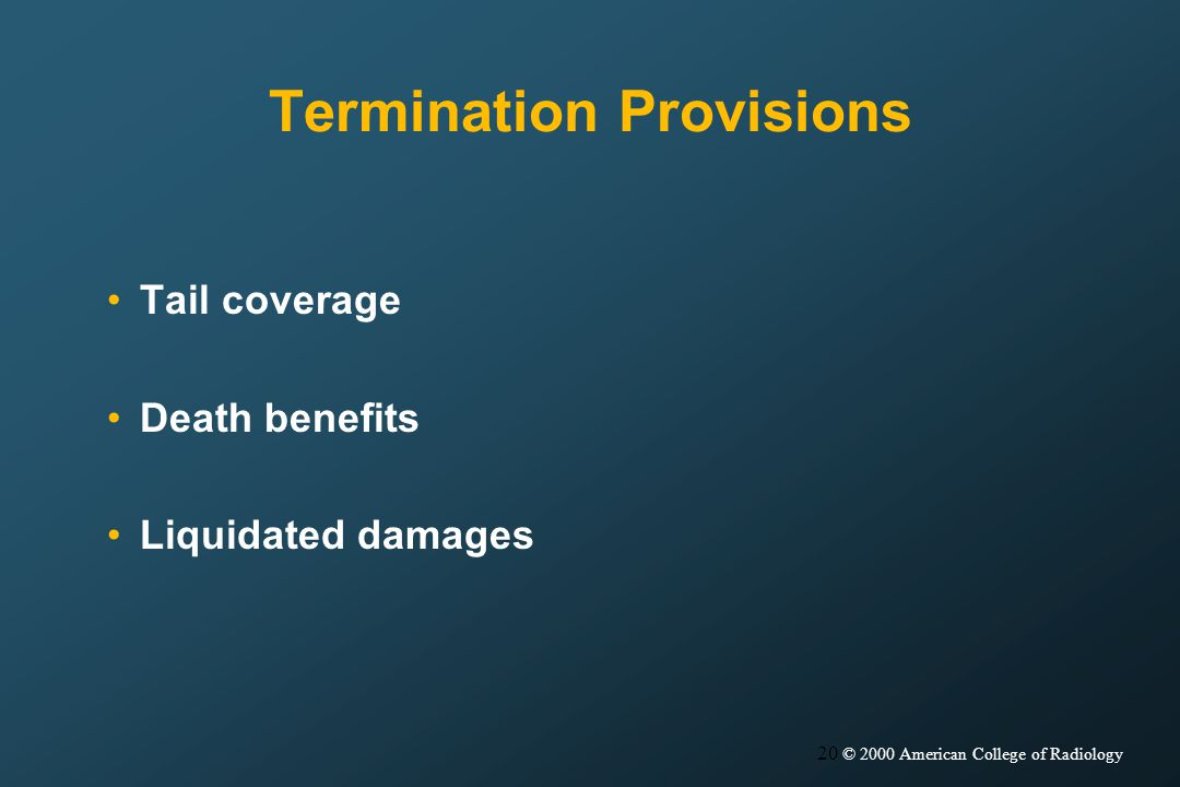 20 © 2000 American College of Radiology Termination Provisions Tail coverage Death benefits Liquidated damages