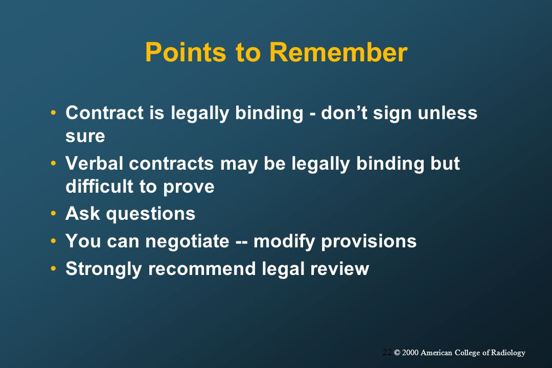 22 © 2000 American College of Radiology Points to Remember Contract is legally binding - dont sign unless sure Verbal contracts may be legally binding but difficult to prove Ask questions You can negotiate -- modify provisions Strongly recommend legal review