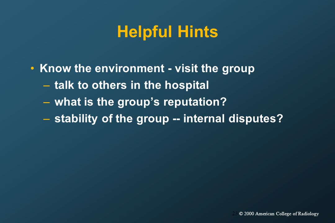 23 © 2000 American College of Radiology Helpful Hints Know the environment - visit the group –talk to others in the hospital –what is the groups reputation.