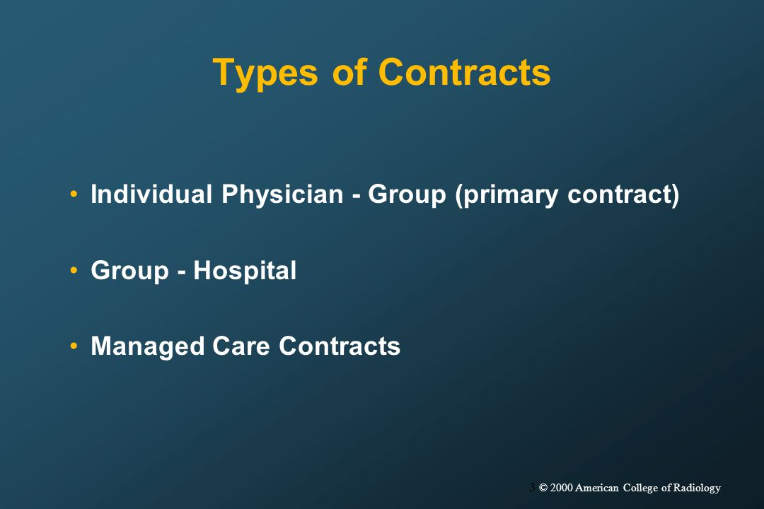 3 © 2000 American College of Radiology Types of Contracts Individual Physician - Group (primary contract) Group - Hospital Managed Care Contracts