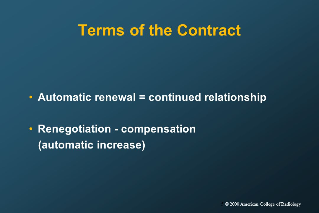 5 © 2000 American College of Radiology Terms of the Contract Automatic renewal = continued relationship Renegotiation - compensation (automatic increase)