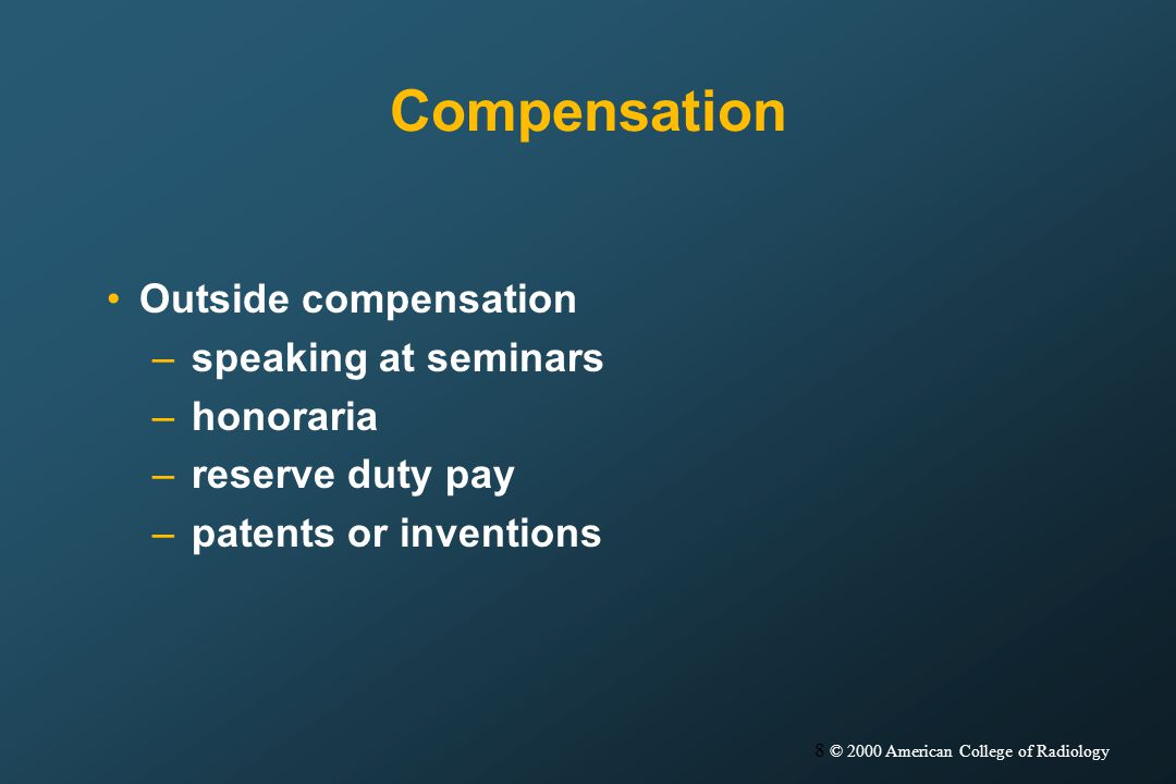 8 © 2000 American College of Radiology Compensation Outside compensation –speaking at seminars –honoraria –reserve duty pay –patents or inventions