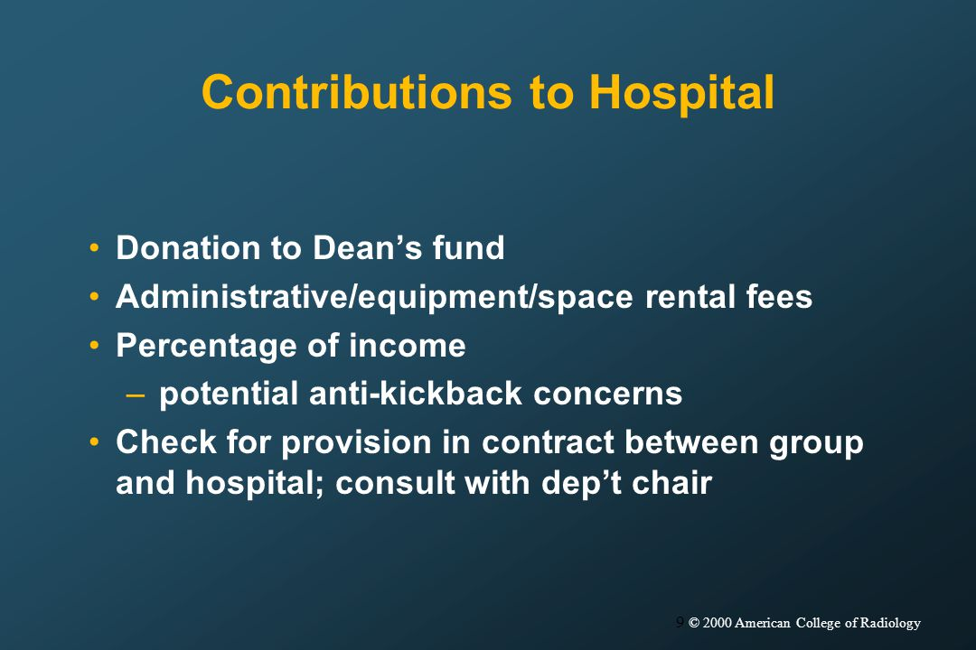 9 © 2000 American College of Radiology Contributions to Hospital Donation to Deans fund Administrative/equipment/space rental fees Percentage of income –potential anti-kickback concerns Check for provision in contract between group and hospital; consult with dept chair