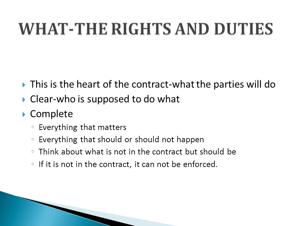 This is the heart of the contract-what the parties will do Clear-who is supposed to do what Complete Everything that matters Everything that should or should not happen Think about what is not in the contract but should be If it is not in the contract, it can not be enforced.