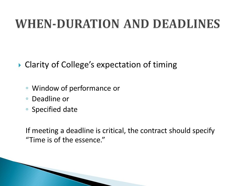 Clarity of Colleges expectation of timing Window of performance or Deadline or Specified date If meeting a deadline is critical, the contract should specify Time is of the essence.
