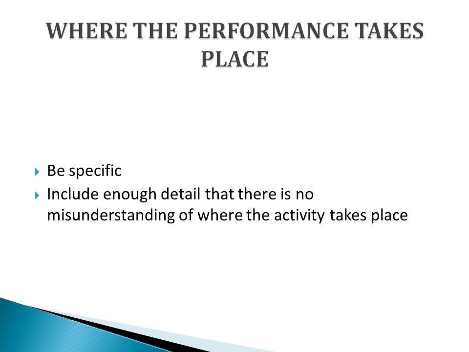 Be specific Include enough detail that there is no misunderstanding of where the activity takes place