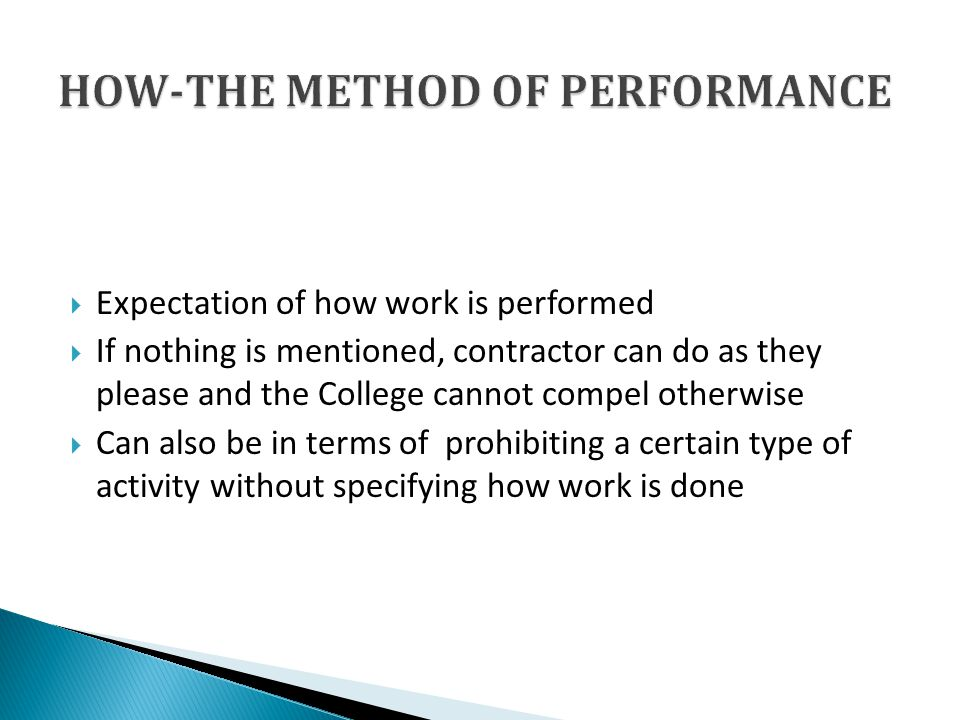 Expectation of how work is performed If nothing is mentioned, contractor can do as they please and the College cannot compel otherwise Can also be in terms of prohibiting a certain type of activity without specifying how work is done