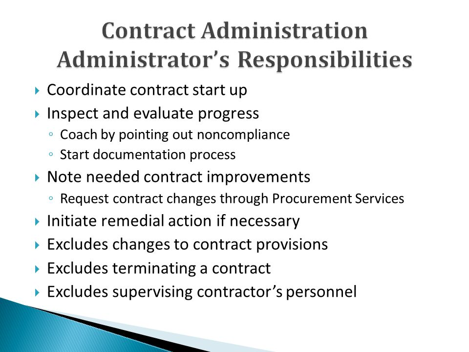 Coordinate contract start up Inspect and evaluate progress Coach by pointing out noncompliance Start documentation process Note needed contract improvements Request contract changes through Procurement Services Initiate remedial action if necessary Excludes changes to contract provisions Excludes terminating a contract Excludes supervising contractors personnel