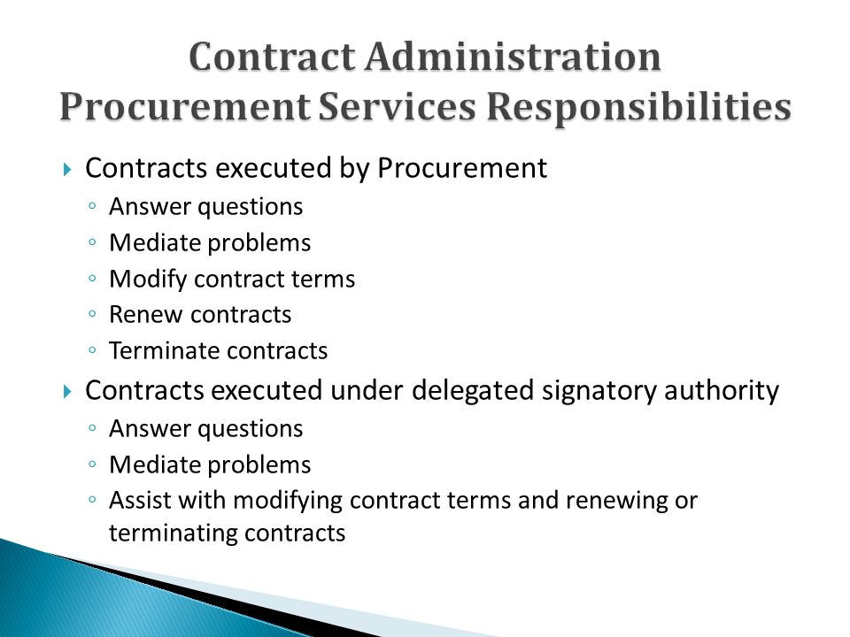Contracts executed by Procurement Answer questions Mediate problems Modify contract terms Renew contracts Terminate contracts Contracts executed under delegated signatory authority Answer questions Mediate problems Assist with modifying contract terms and renewing or terminating contracts