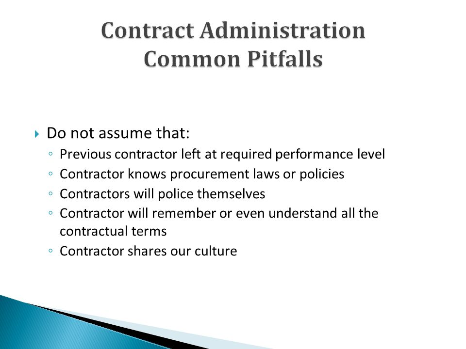 Do not assume that: Previous contractor left at required performance level Contractor knows procurement laws or policies Contractors will police themselves Contractor will remember or even understand all the contractual terms Contractor shares our culture