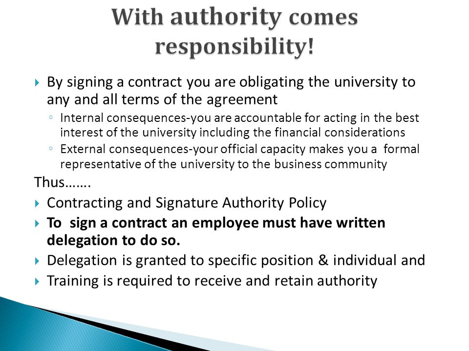 By signing a contract you are obligating the university to any and all terms of the agreement Internal consequences-you are accountable for acting in the best interest of the university including the financial considerations External consequences-your official capacity makes you a formal representative of the university to the business community Thus…….