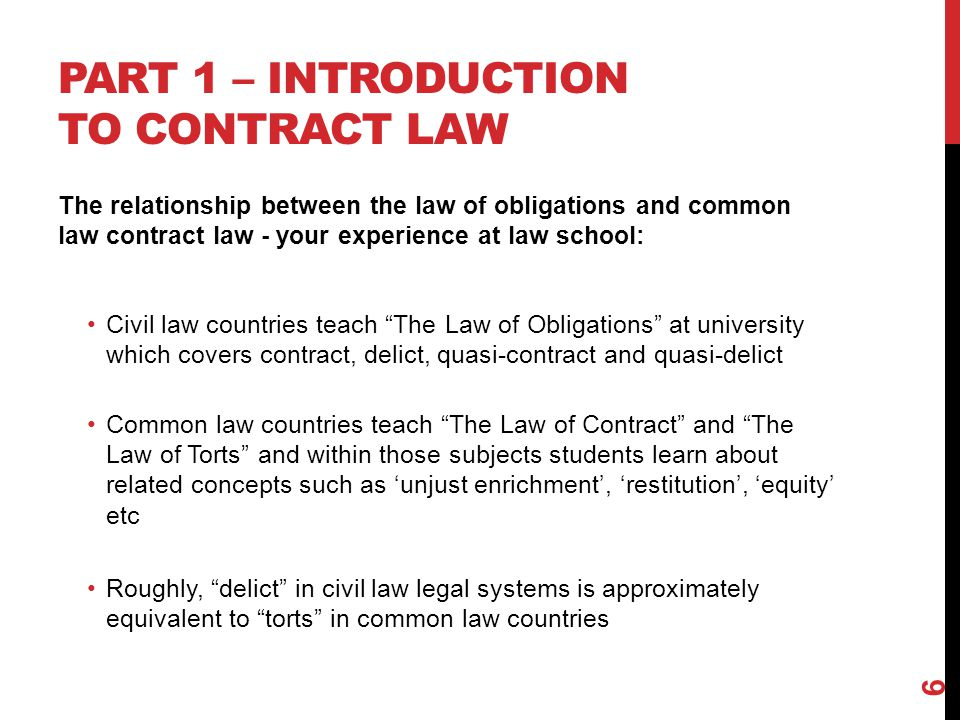 PART 1 – INTRODUCTION TO CONTRACT LAW The relationship between the law of obligations and common law contract law - your experience at law school: Civil law countries teach The Law of Obligations at university which covers contract, delict, quasi-contract and quasi-delict Common law countries teach The Law of Contract and The Law of Torts and within those subjects students learn about related concepts such as unjust enrichment, restitution, equity etc Roughly, delict in civil law legal systems is approximately equivalent to torts in common law countries 6