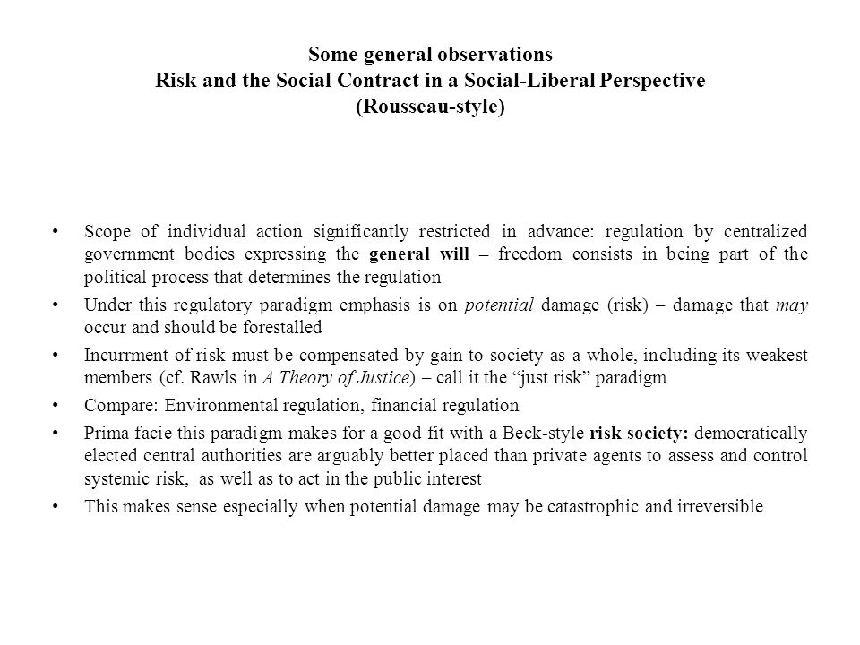 Some general observations Risk and the Social Contract in a Social-Liberal Perspective (Rousseau-style) Scope of individual action significantly restricted in advance: regulation by centralized government bodies expressing the general will – freedom consists in being part of the political process that determines the regulation Under this regulatory paradigm emphasis is on potential damage (risk) – damage that may occur and should be forestalled Incurrment of risk must be compensated by gain to society as a whole, including its weakest members (cf.