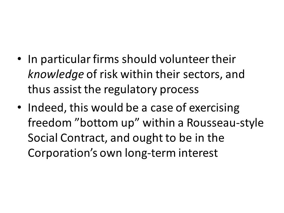 In particular firms should volunteer their knowledge of risk within their sectors, and thus assist the regulatory process Indeed, this would be a case of exercising freedom bottom up within a Rousseau-style Social Contract, and ought to be in the Corporations own long-term interest