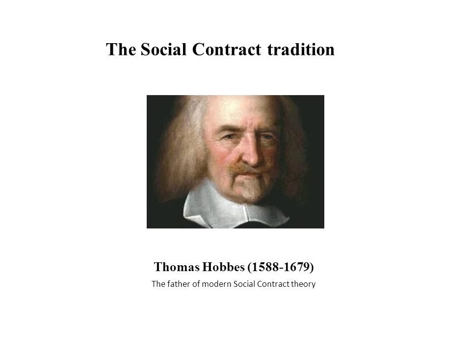 Thomas Hobbes (1588-1679) The father of modern Social Contract theory The Social Contract tradition