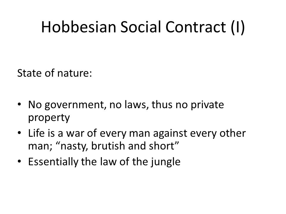 Hobbesian Social Contract (I) State of nature: No government, no laws, thus no private property Life is a war of every man against every other man; nasty, brutish and short Essentially the law of the jungle