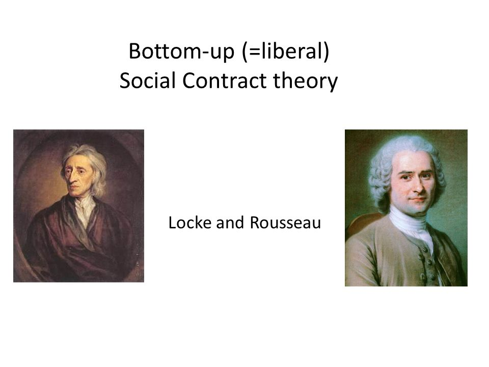 Bottom-up (=liberal) Social Contract theory Locke and Rousseau