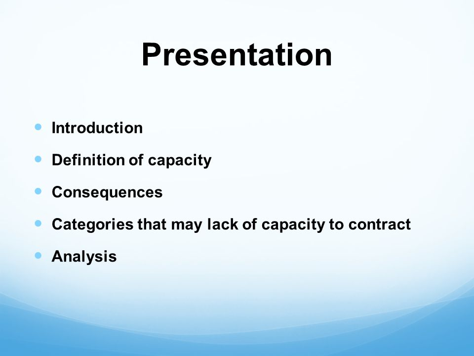 Presentation Introduction Definition of capacity Consequences Categories that may lack of capacity to contract Analysis