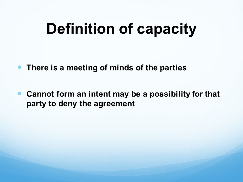 Definition of capacity There is a meeting of minds of the parties Cannot form an intent may be a possibility for that party to deny the agreement