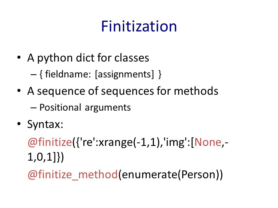 Finitization A python dict for classes – { fieldname: [assignments] } A sequence of sequences for methods – Positional arguments Syntax: @finitize({ re :xrange(-1,1), img :[None,- 1,0,1]}) @finitize_method(enumerate(Person))