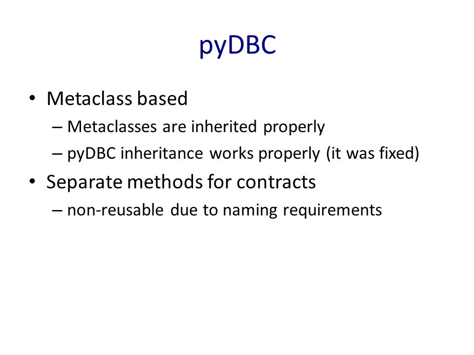 pyDBC Metaclass based – Metaclasses are inherited properly – pyDBC inheritance works properly (it was fixed) Separate methods for contracts – non-reusable due to naming requirements