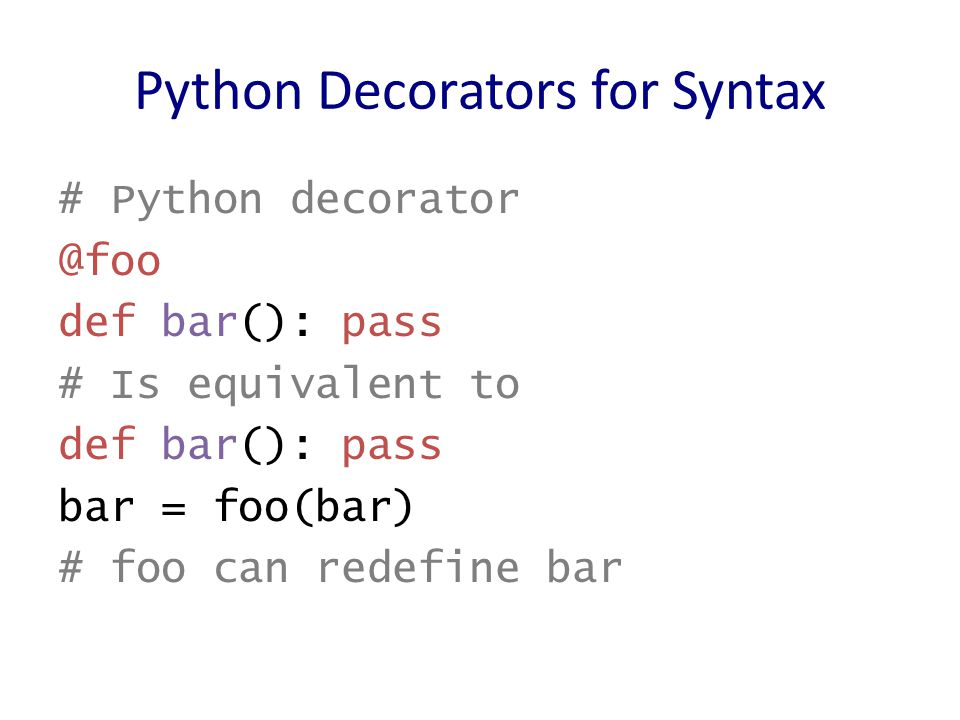 Python Decorators for Syntax # Python decorator @foo def bar(): pass # Is equivalent to def bar(): pass bar = foo(bar) # foo can redefine bar