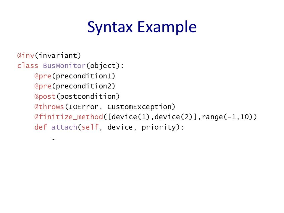 Syntax Example @inv(invariant) class BusMonitor(object): @pre(precondition1) @pre(precondition2) @post(postcondition) @throws(IOError, CustomException) @finitize_method([device(1),device(2)],range(-1,10)) def attach(self, device, priority): …