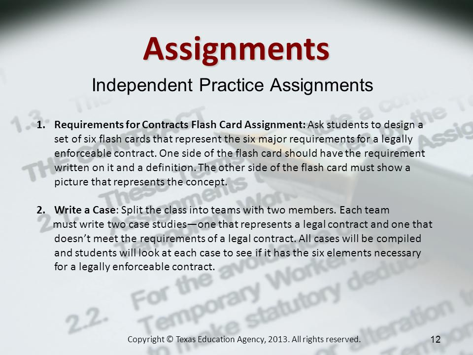 Assignments Independent Practice Assignments 1.Requirements for Contracts Flash Card Assignment: Ask students to design a set of six flash cards that represent the six major requirements for a legally enforceable contract.