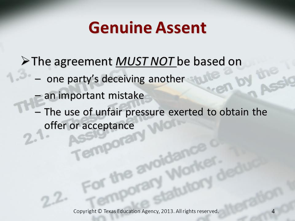 Genuine Assent The agreement MUST NOT be based on The agreement MUST NOT be based on – one partys deceiving another –an important mistake –The use of unfair pressure exerted to obtain the offer or acceptance Copyright © Texas Education Agency, 2013.