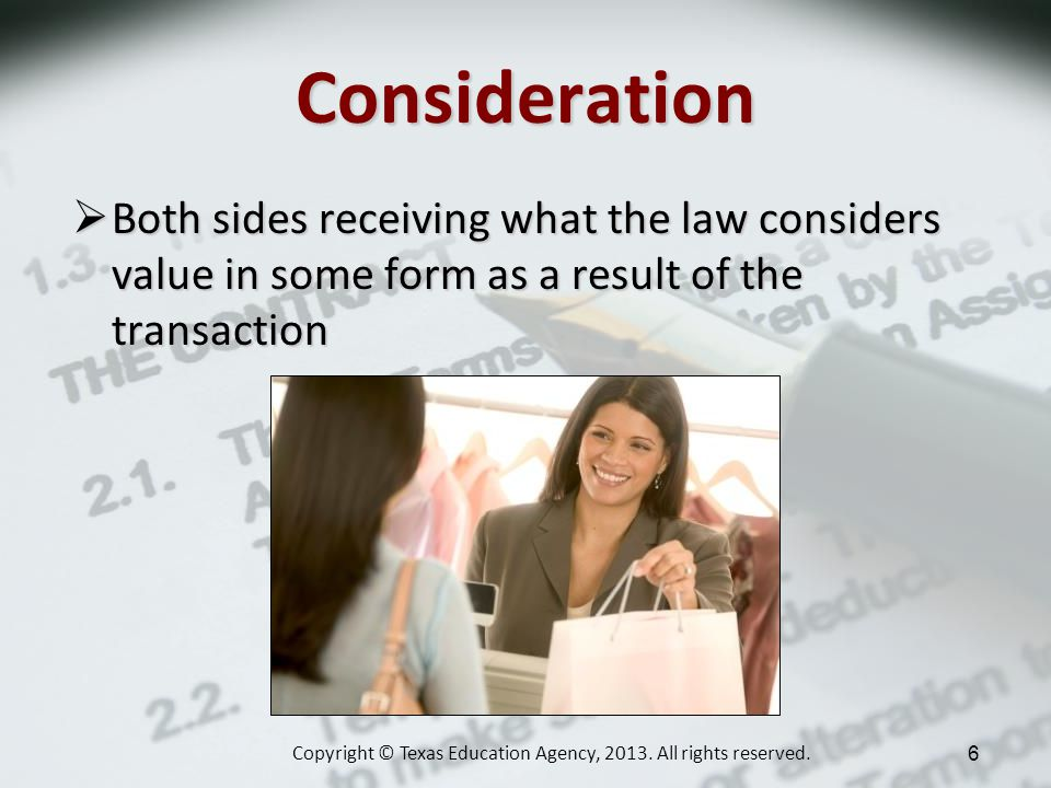 Consideration Both sides receiving what the law considers value in some form as a result of the transaction Both sides receiving what the law considers value in some form as a result of the transaction Copyright © Texas Education Agency, 2013.