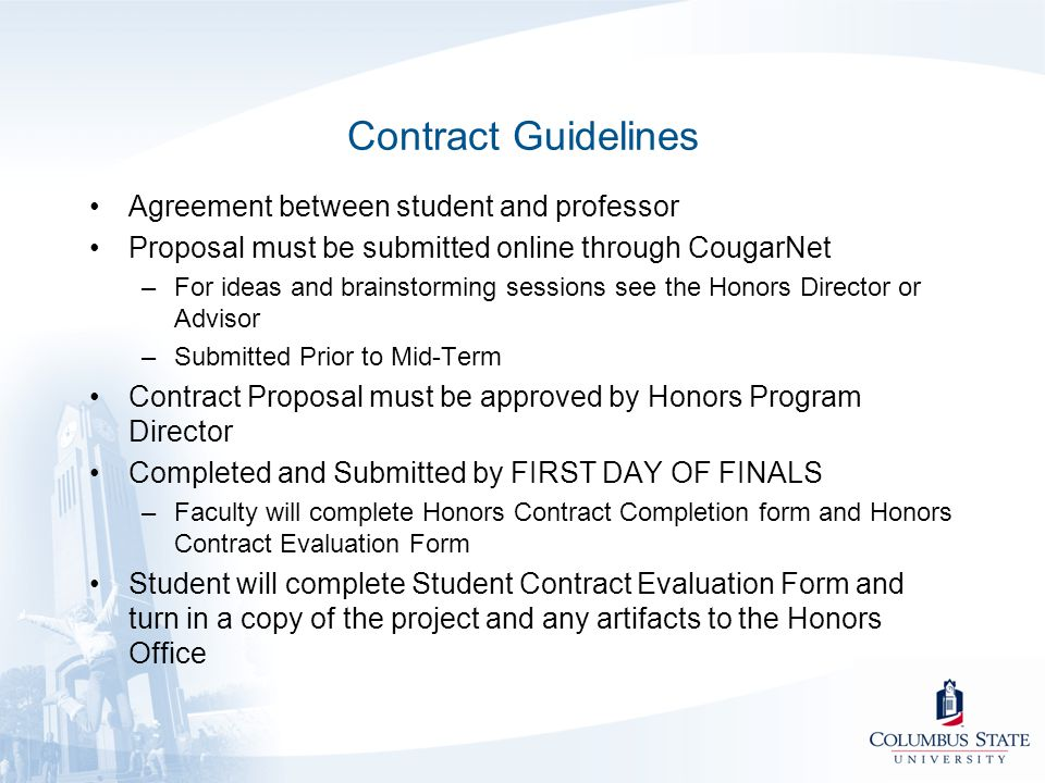 Contract Guidelines Agreement between student and professor Proposal must be submitted online through CougarNet –For ideas and brainstorming sessions see the Honors Director or Advisor –Submitted Prior to Mid-Term Contract Proposal must be approved by Honors Program Director Completed and Submitted by FIRST DAY OF FINALS –Faculty will complete Honors Contract Completion form and Honors Contract Evaluation Form Student will complete Student Contract Evaluation Form and turn in a copy of the project and any artifacts to the Honors Office