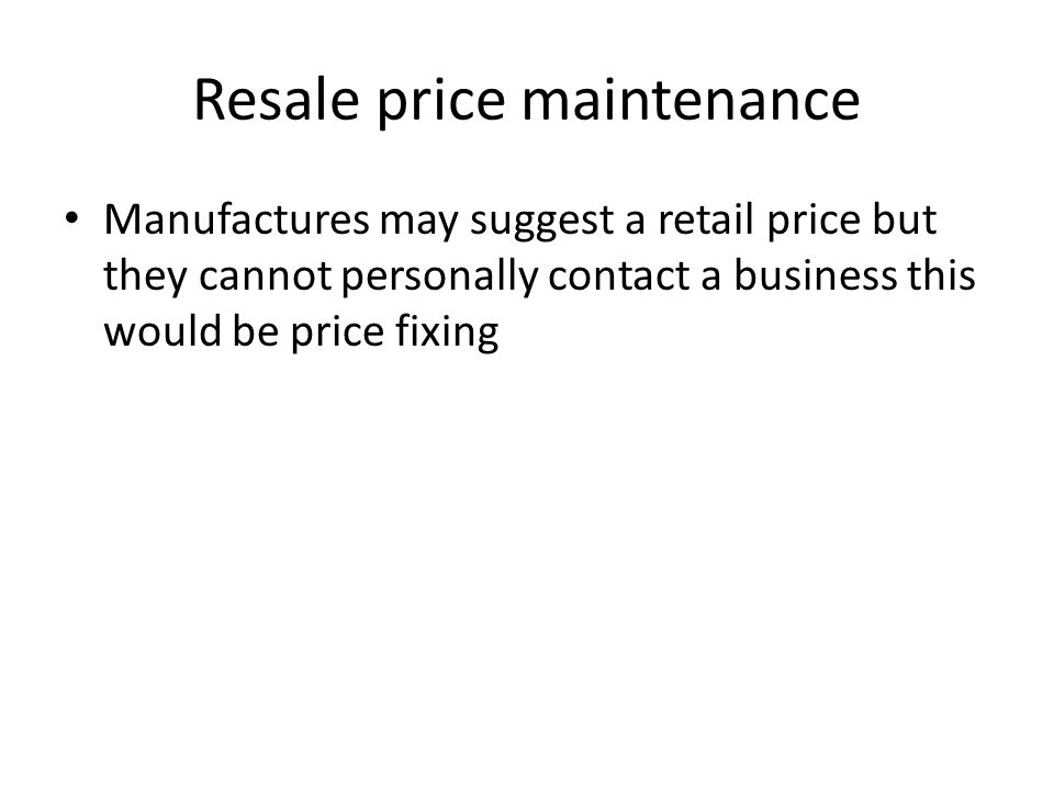 Resale price maintenance Manufactures may suggest a retail price but they cannot personally contact a business this would be price fixing