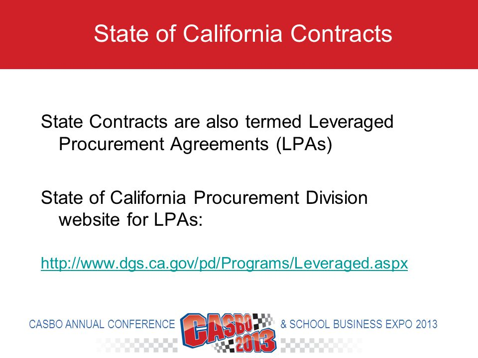 State Contracts are also termed Leveraged Procurement Agreements (LPAs) State of California Procurement Division website for LPAs: http://www.dgs.ca.gov/pd/Programs/Leveraged.aspx State of California Contracts CASBO ANNUAL CONFERENCE & SCHOOL BUSINESS EXPO 2013