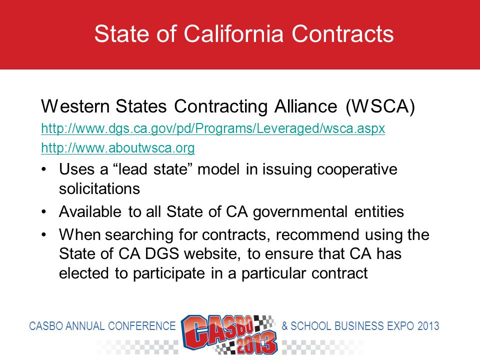 Western States Contracting Alliance (WSCA) http://www.dgs.ca.gov/pd/Programs/Leveraged/wsca.aspx http://www.aboutwsca.org Uses a lead state model in issuing cooperative solicitations Available to all State of CA governmental entities When searching for contracts, recommend using the State of CA DGS website, to ensure that CA has elected to participate in a particular contract State of California Contracts CASBO ANNUAL CONFERENCE & SCHOOL BUSINESS EXPO 2013