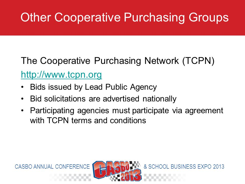 The Cooperative Purchasing Network (TCPN) http://www.tcpn.org Bids issued by Lead Public Agency Bid solicitations are advertised nationally Participating agencies must participate via agreement with TCPN terms and conditions Other Cooperative Purchasing Groups CASBO ANNUAL CONFERENCE & SCHOOL BUSINESS EXPO 2013