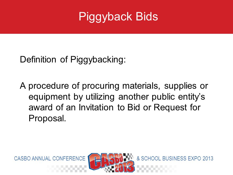 Definition of Piggybacking: A procedure of procuring materials, supplies or equipment by utilizing another public entitys award of an Invitation to Bid or Request for Proposal.