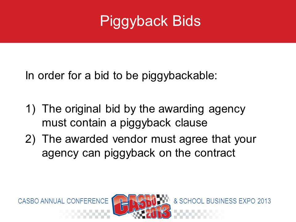 In order for a bid to be piggybackable: 1)The original bid by the awarding agency must contain a piggyback clause 2)The awarded vendor must agree that your agency can piggyback on the contract Piggyback Bids CASBO ANNUAL CONFERENCE & SCHOOL BUSINESS EXPO 2013