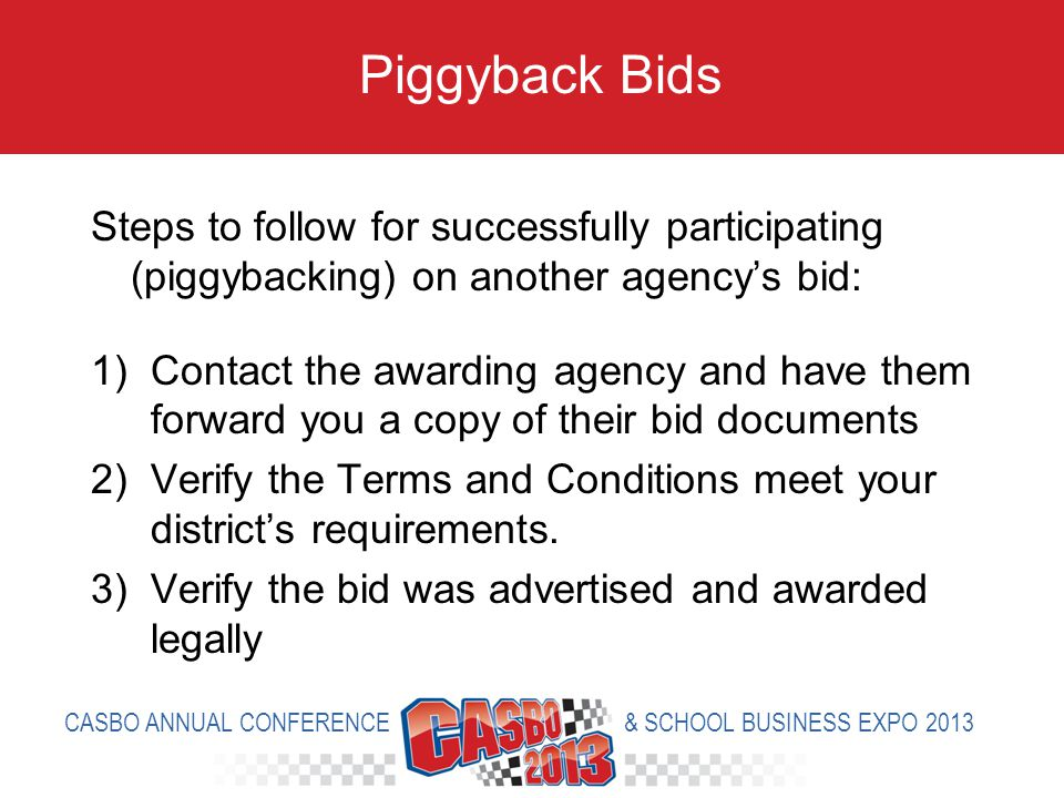 Steps to follow for successfully participating (piggybacking) on another agencys bid: 1)Contact the awarding agency and have them forward you a copy of their bid documents 2)Verify the Terms and Conditions meet your districts requirements.