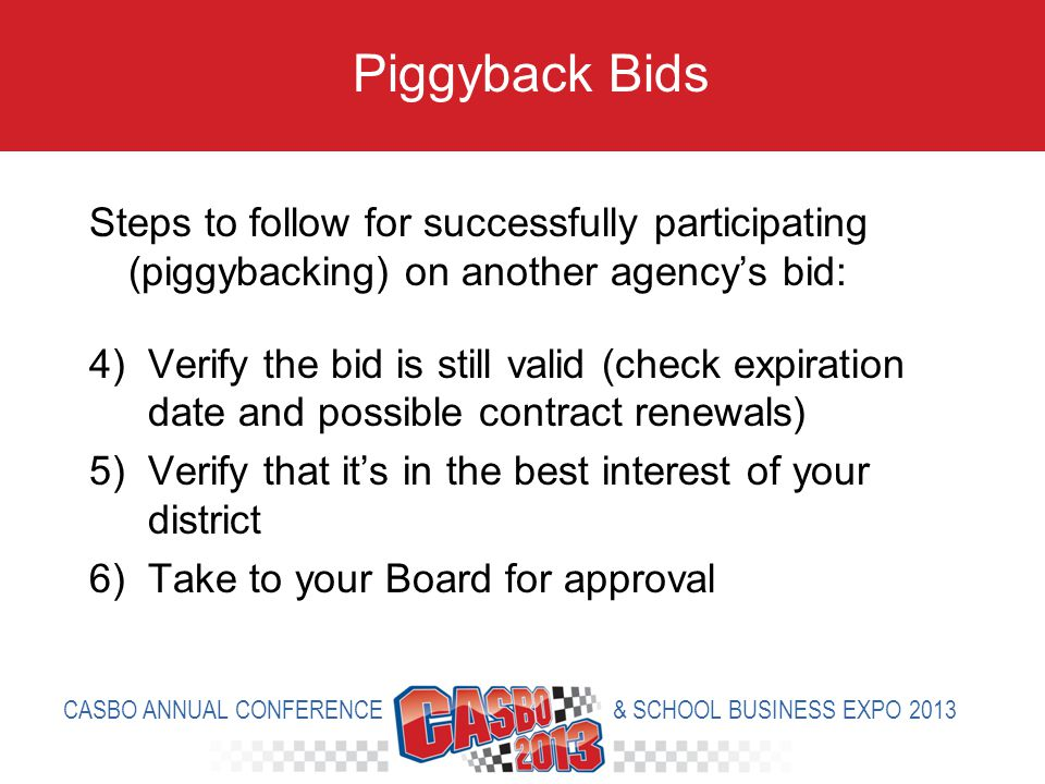 Steps to follow for successfully participating (piggybacking) on another agencys bid: 4)Verify the bid is still valid (check expiration date and possible contract renewals) 5)Verify that its in the best interest of your district 6)Take to your Board for approval Piggyback Bids CASBO ANNUAL CONFERENCE & SCHOOL BUSINESS EXPO 2013