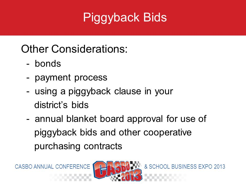 Other Considerations: - bonds - payment process - using a piggyback clause in your districts bids - annual blanket board approval for use of piggyback bids and other cooperative purchasing contracts Piggyback Bids CASBO ANNUAL CONFERENCE & SCHOOL BUSINESS EXPO 2013