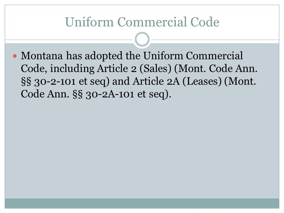 Uniform Commercial Code Montana has adopted the Uniform Commercial Code, including Article 2 (Sales) (Mont.